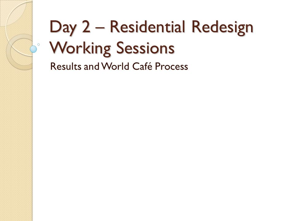 Day 2 – Residential Redesign Working Sessions Results and World Café Process