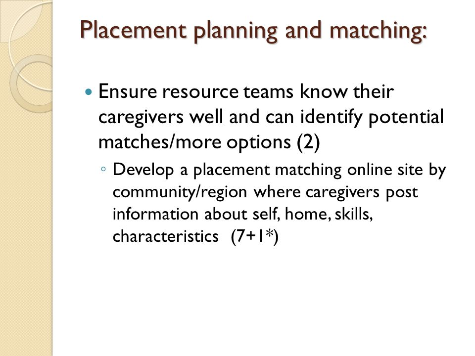 Placement planning and matching: Ensure resource teams know their caregivers well and can identify potential matches/more options (2) ◦ Develop a placement matching online site by community/region where caregivers post information about self, home, skills, characteristics (7+1*)