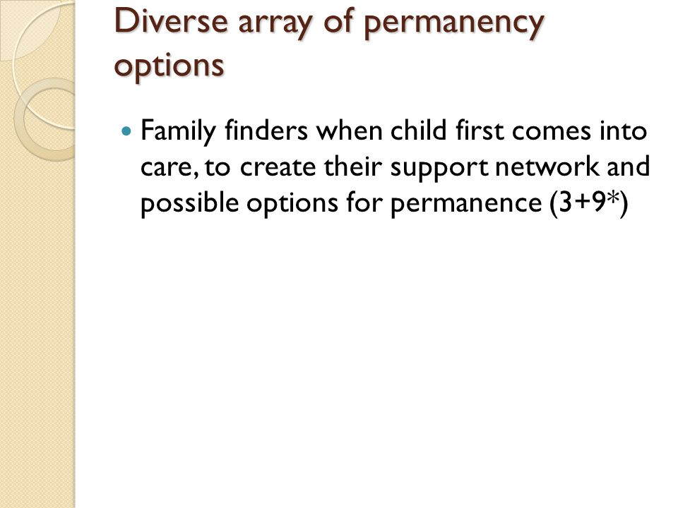 Diverse array of permanency options Family finders when child first comes into care, to create their support network and possible options for permanence (3+9*)