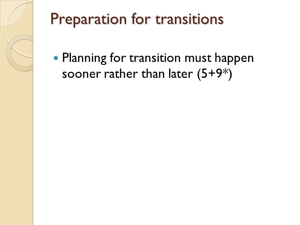 Preparation for transitions Planning for transition must happen sooner rather than later (5+9*)