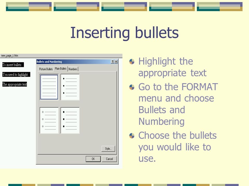 Inserting bullets Highlight the appropriate text Go to the FORMAT menu and choose Bullets and Numbering Choose the bullets you would like to use.