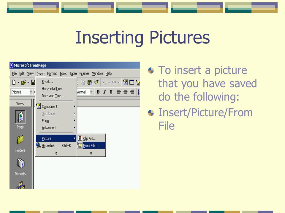 Inserting Pictures To insert a picture that you have saved do the following: Insert/Picture/From File