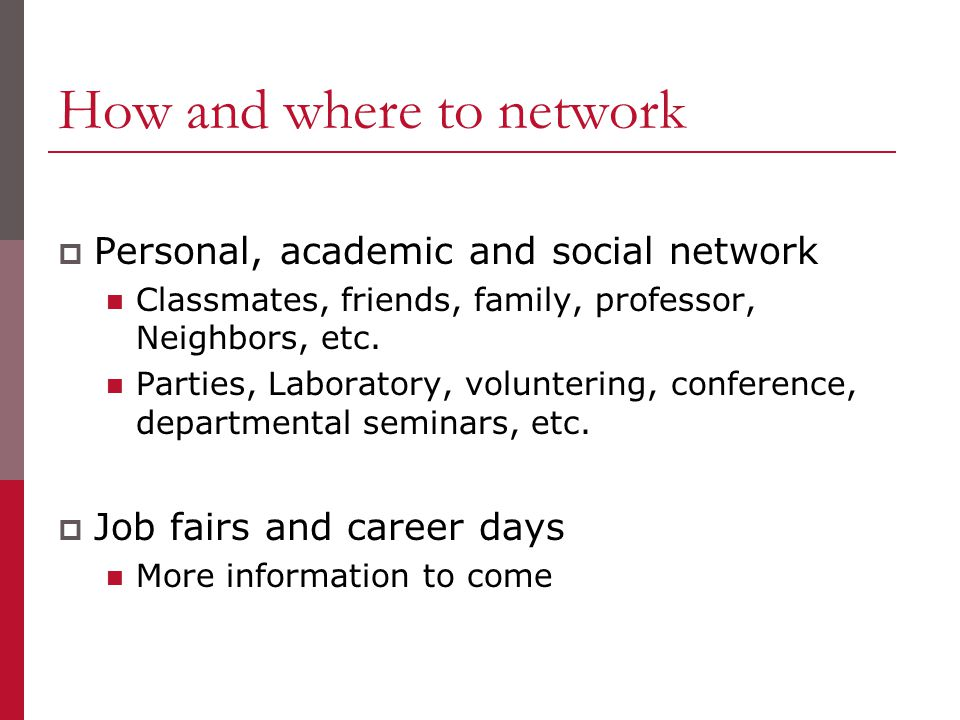 How and where to network  Personal, academic and social network Classmates, friends, family, professor, Neighbors, etc.