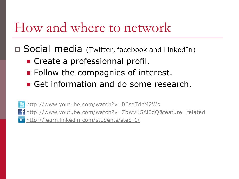 How and where to network  Social media (Twitter, facebook and LinkedIn) Create a professionnal profil.