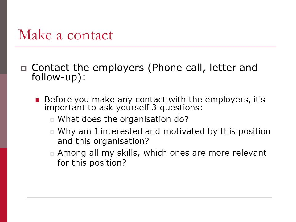 Make a contact  Contact the employers (Phone call, letter and follow-up): Before you make any contact with the employers, it's important to ask yourself 3 questions:  What does the organisation do.