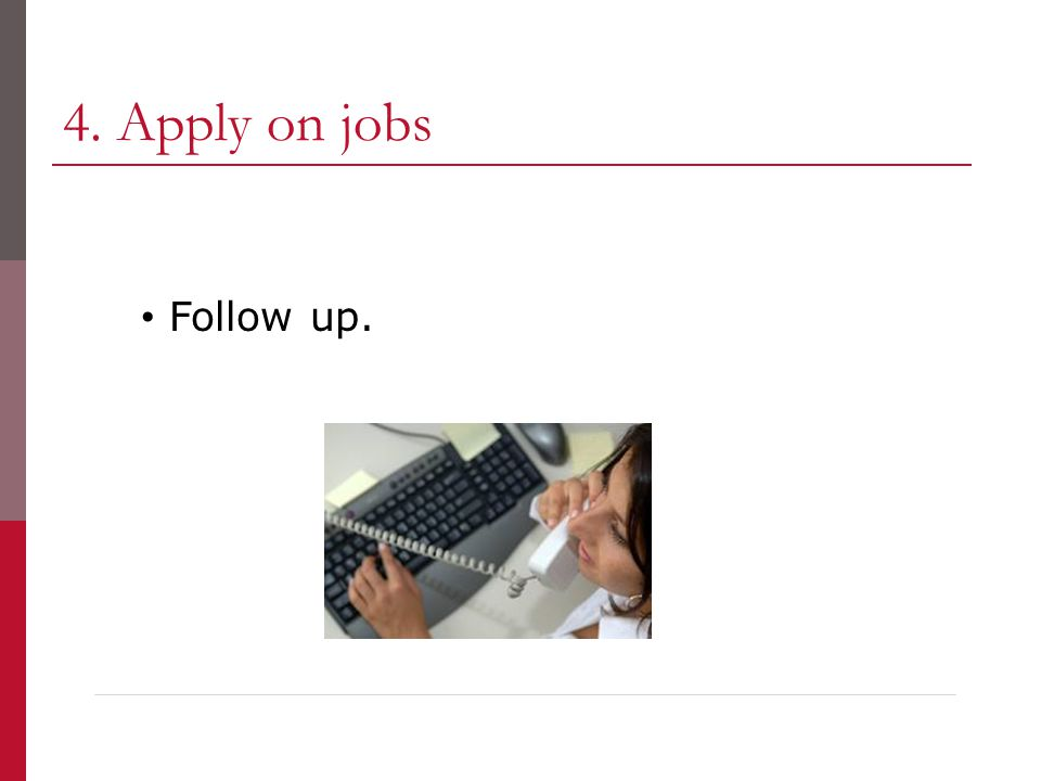 4. Apply on jobs Follow up.