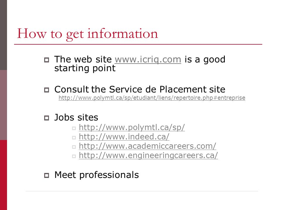 How to get information  The web site www.icriq.com is a good starting pointwww.icriq.com  Consult the Service de Placement site http://www.polymtl.ca/sp/etudiant/liens/repertoire.php#entreprise  Jobs sites  http://www.polymtl.ca/sp/ http://www.polymtl.ca/sp/  http://www.indeed.ca/ http://www.indeed.ca/  http://www.academiccareers.com/ http://www.academiccareers.com/  http://www.engineeringcareers.ca/ http://www.engineeringcareers.ca/  Meet professionals