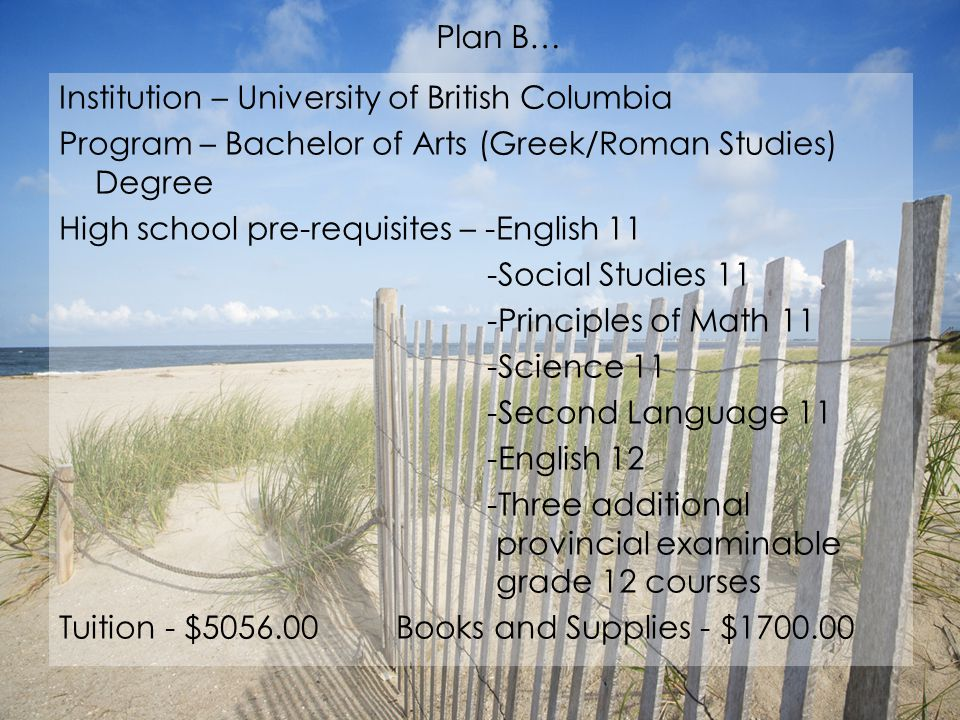 Education: Institution and Program… Institution – University of British Columbia Program – BA (Major or Honours in Music) Degree High school pre-requisites – -English 12 -3 other Grade 12 examinable courses -English 11 -Language 11 -Principles of Math 11 -Science 11 -Socials 11 Tuition - $4046.00 Books and Supplies - $1400.00 Plan A…