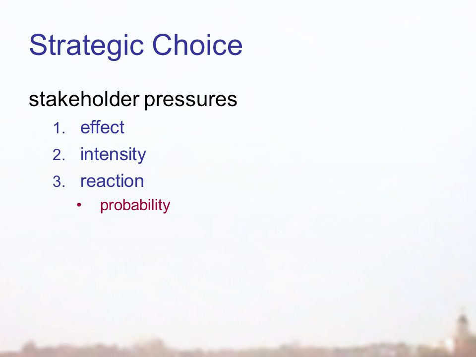 Strategic Choice stakeholder pressures 1. effect 2. intensity 3. reaction probability