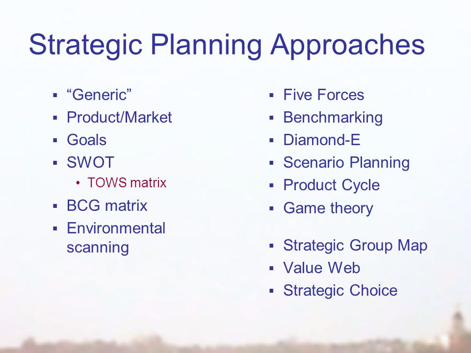 Strategic Planning Approaches  Generic  Product/Market  Goals  SWOT TOWS matrix  BCG matrix  Environmental scanning  Five Forces  Benchmarking  Diamond-E  Scenario Planning  Product Cycle  Game theory  Strategic Group Map  Value Web  Strategic Choice