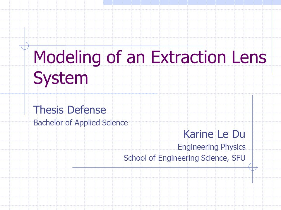 Modeling of an Extraction Lens System Thesis Defense Bachelor of Applied Science Karine Le Du Engineering Physics School of Engineering Science, SFU