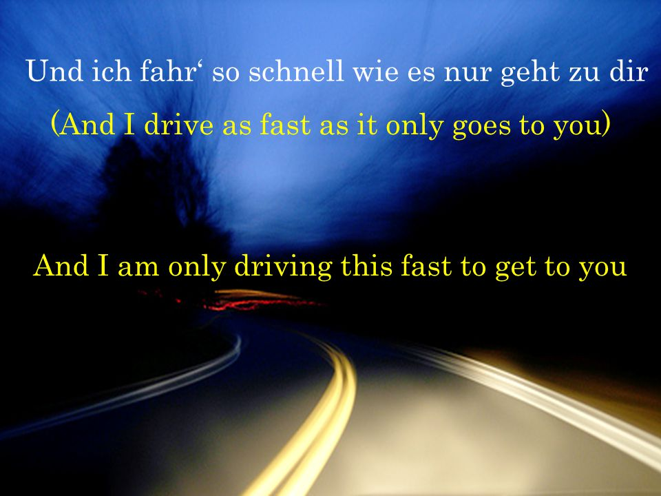 Und ich fahr' so schnell wie es nur geht zu dir (And I drive as fast as it only goes to you) And I am only driving this fast to get to you