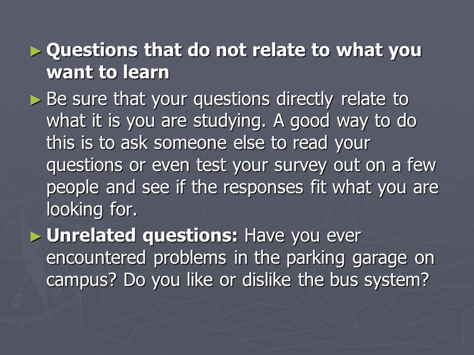 ► Questions that do not relate to what you want to learn ► Be sure that your questions directly relate to what it is you are studying.