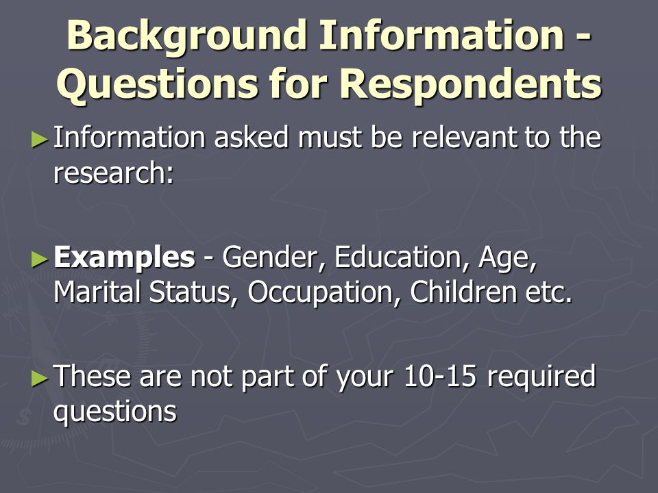 Background Information - Questions for Respondents ► Information asked must be relevant to the research: ► Examples - Gender, Education, Age, Marital Status, Occupation, Children etc.