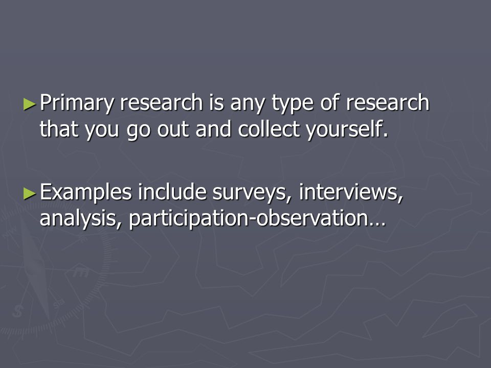 ► Primary research is any type of research that you go out and collect yourself.