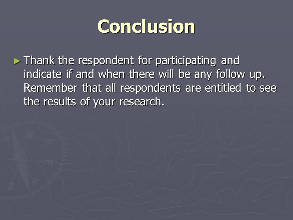 Conclusion ► Thank the respondent for participating and indicate if and when there will be any follow up.