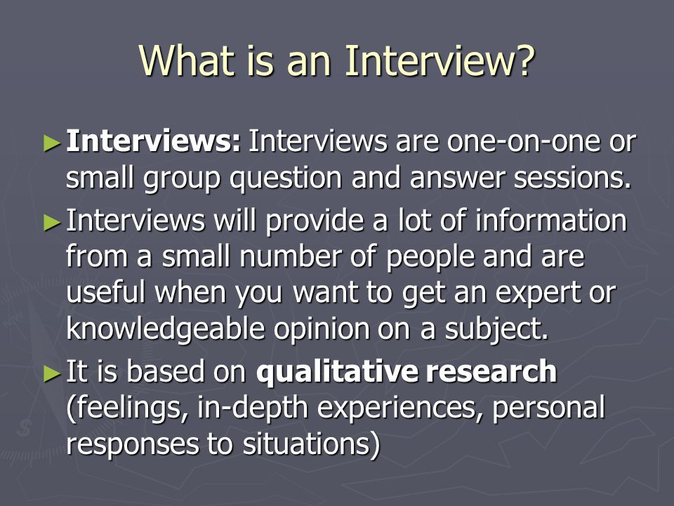 ► Interviews: Interviews are one-on-one or small group question and answer sessions.
