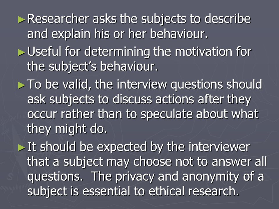 ► Researcher asks the subjects to describe and explain his or her behaviour.
