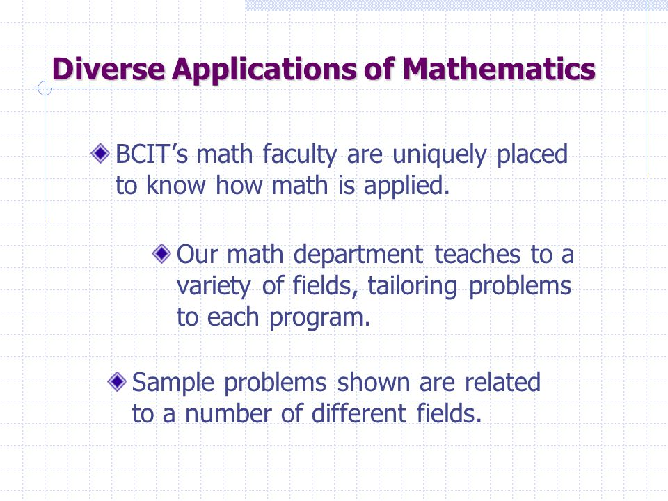 Diverse Applications of Mathematics Our math department teaches to a variety of fields, tailoring problems to each program.
