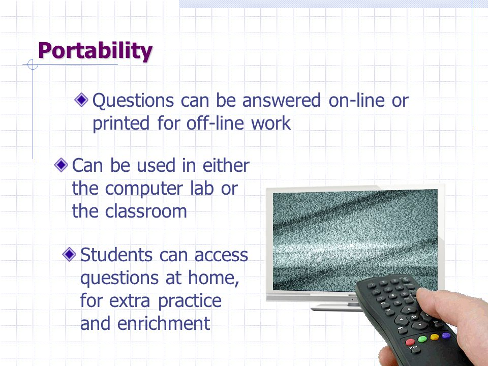 Portability Questions can be answered on-line or printed for off-line work Can be used in either the computer lab or the classroom Students can access questions at home, for extra practice and enrichment