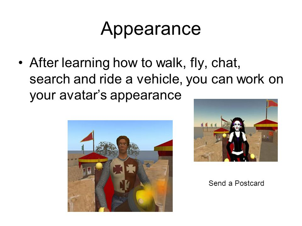 Appearance After learning how to walk, fly, chat, search and ride a vehicle, you can work on your avatar's appearance Send a Postcard