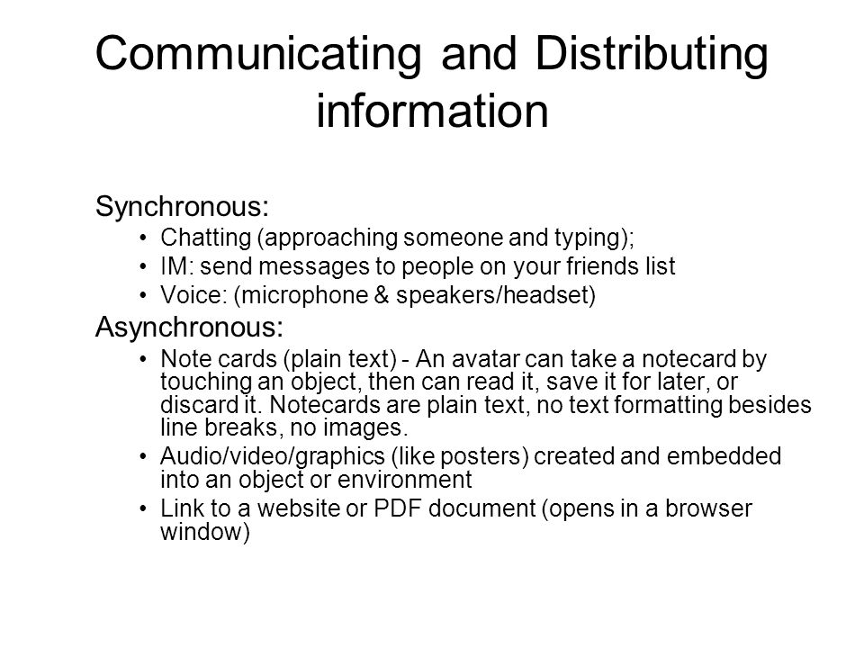Communicating and Distributing information Synchronous: Chatting (approaching someone and typing); IM: send messages to people on your friends list Voice: (microphone & speakers/headset) Asynchronous: Note cards (plain text) - An avatar can take a notecard by touching an object, then can read it, save it for later, or discard it.