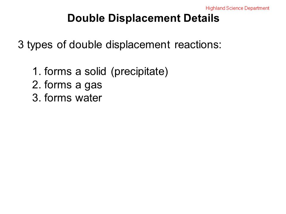 Highland Science Department Double Displacement Details 3 types of double displacement reactions: 1.