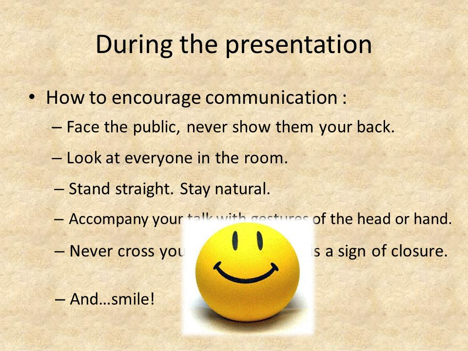 During the presentation How to encourage communication : – Face the public, never show them your back.