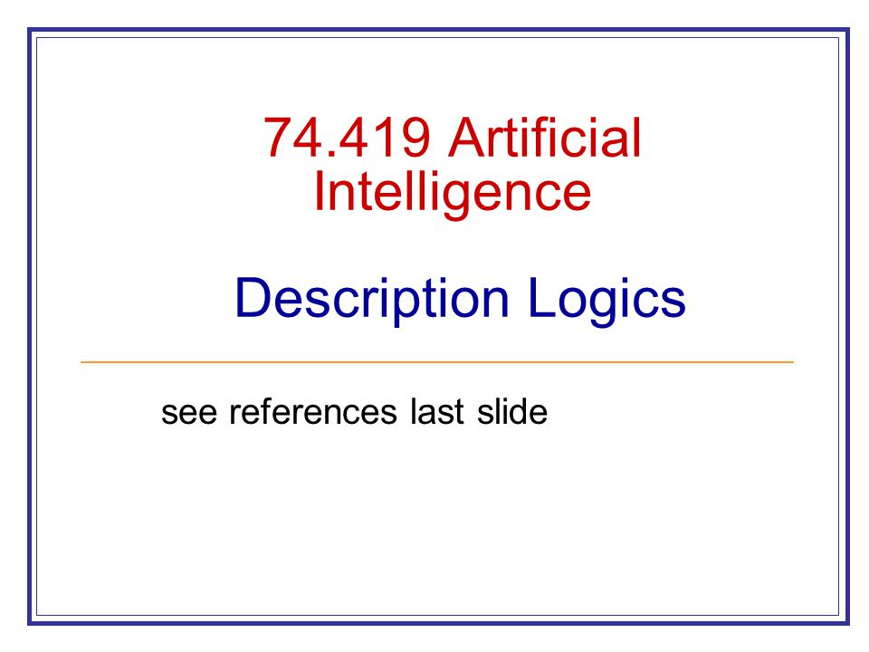 74.419 Artificial Intelligence Description Logics see references last slide