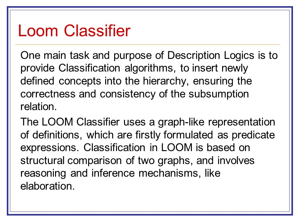 Loom Classifier One main task and purpose of Description Logics is to provide Classification algorithms, to insert newly defined concepts into the hierarchy, ensuring the correctness and consistency of the subsumption relation.