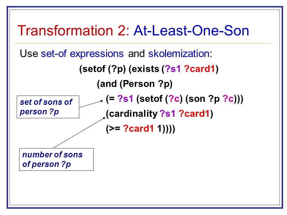Transformation 2: At-Least-One-Son Use set-of expressions and skolemization: (setof ( p) (exists ( s1 card1) (and (Person p) (= s1 (setof ( c) (son p c))) (cardinality s1 card1) (>= card1 1)))) number of sons of person p set of sons of person p