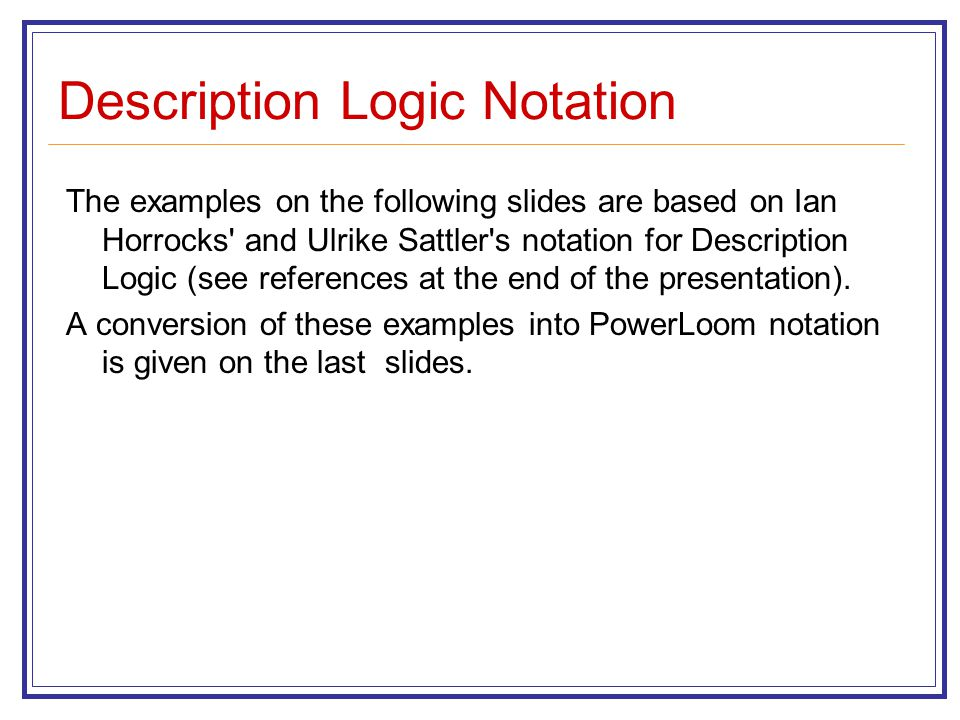 Description Logic Notation The examples on the following slides are based on Ian Horrocks and Ulrike Sattler s notation for Description Logic (see references at the end of the presentation).