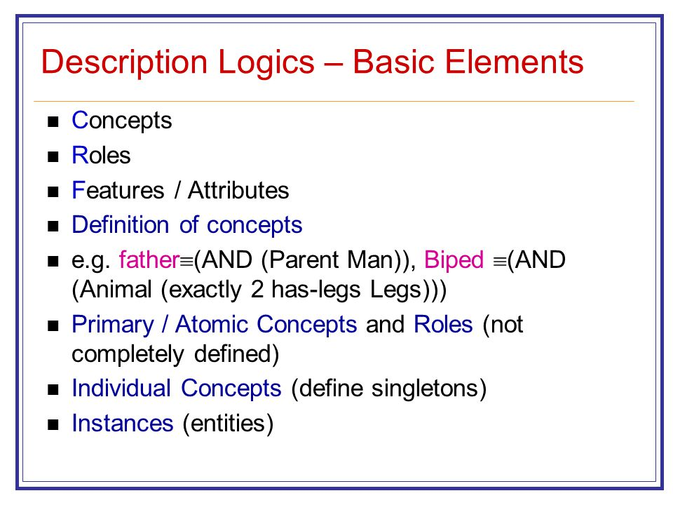 Description Logics – Basic Elements Concepts Roles Features / Attributes Definition of concepts e.g.