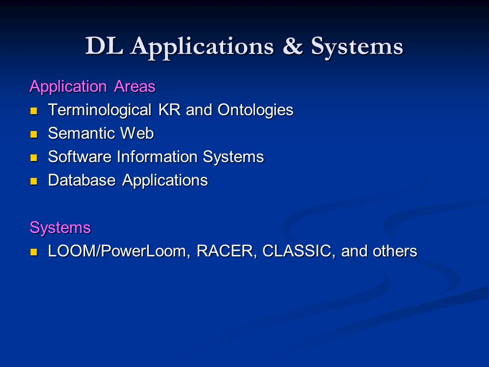DL Applications & Systems Application Areas Terminological KR and Ontologies Terminological KR and Ontologies Semantic Web Semantic Web Software Information Systems Software Information Systems Database Applications Database ApplicationsSystems LOOM/PowerLoom, RACER, CLASSIC, and others LOOM/PowerLoom, RACER, CLASSIC, and others
