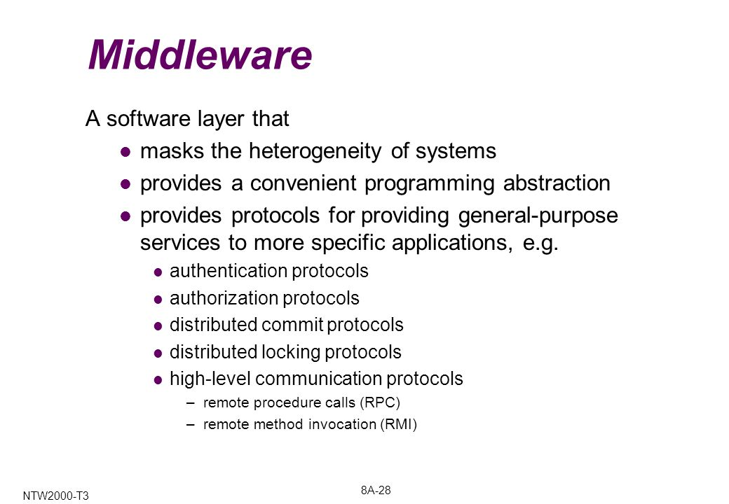 8A-28 NTW2000-T3 Middleware A software layer that masks the heterogeneity of systems provides a convenient programming abstraction provides protocols for providing general-purpose services to more specific applications, e.g.