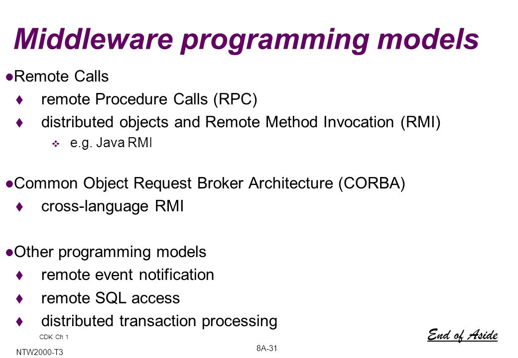 8A-31 NTW2000-T3 Middleware programming models Remote Calls  remote Procedure Calls (RPC)  distributed objects and Remote Method Invocation (RMI)  e.g.