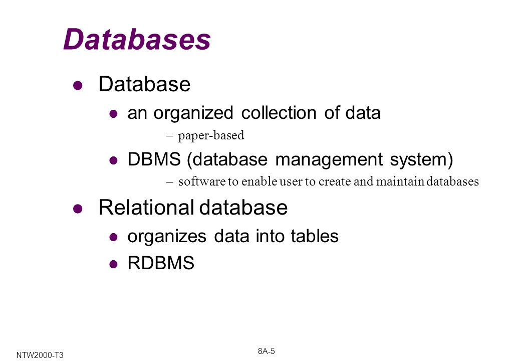 8A-5 NTW2000-T3 Databases Database an organized collection of data –paper-based DBMS (database management system) –software to enable user to create and maintain databases Relational database organizes data into tables RDBMS