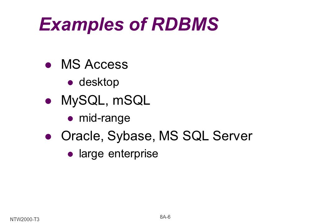 8A-6 NTW2000-T3 Examples of RDBMS MS Access desktop MySQL, mSQL mid-range Oracle, Sybase, MS SQL Server large enterprise