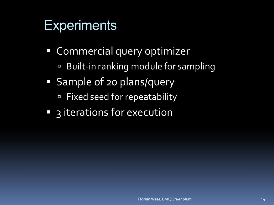 Experiments  Commercial query optimizer  Built-in ranking module for sampling  Sample of 20 plans/query  Fixed seed for repeatability  3 iterations for execution 14 Florian Waas, EMC/Greenplum
