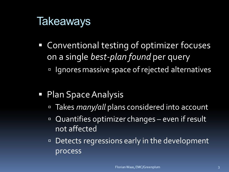  Conventional testing of optimizer focuses on a single best-plan found per query  Ignores massive space of rejected alternatives  Plan Space Analysis  Takes many/all plans considered into account  Quantifies optimizer changes – even if result not affected  Detects regressions early in the development process 3 Florian Waas, EMC/Greenplum Takeaways