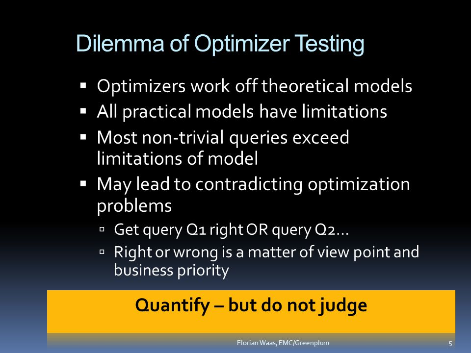 Dilemma of Optimizer Testing  Optimizers work off theoretical models  All practical models have limitations  Most non-trivial queries exceed limitations of model  May lead to contradicting optimization problems  Get query Q1 right OR query Q2…  Right or wrong is a matter of view point and business priority 5 Florian Waas, EMC/Greenplum