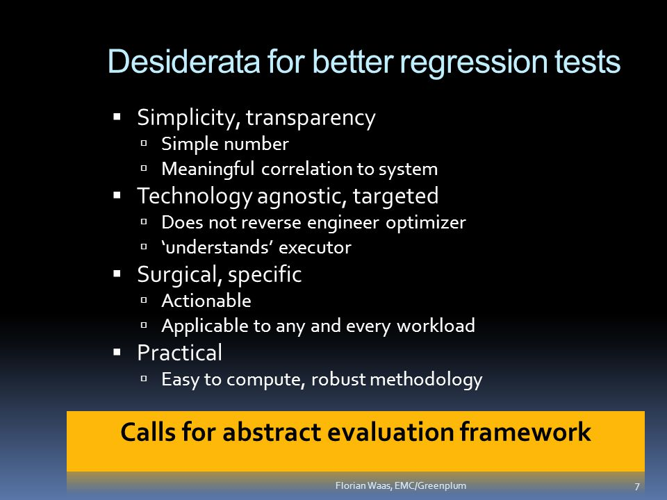 Desiderata for better regression tests  Simplicity, transparency  Simple number  Meaningful correlation to system  Technology agnostic, targeted  Does not reverse engineer optimizer  'understands' executor  Surgical, specific  Actionable  Applicable to any and every workload  Practical  Easy to compute, robust methodology 7 Florian Waas, EMC/Greenplum