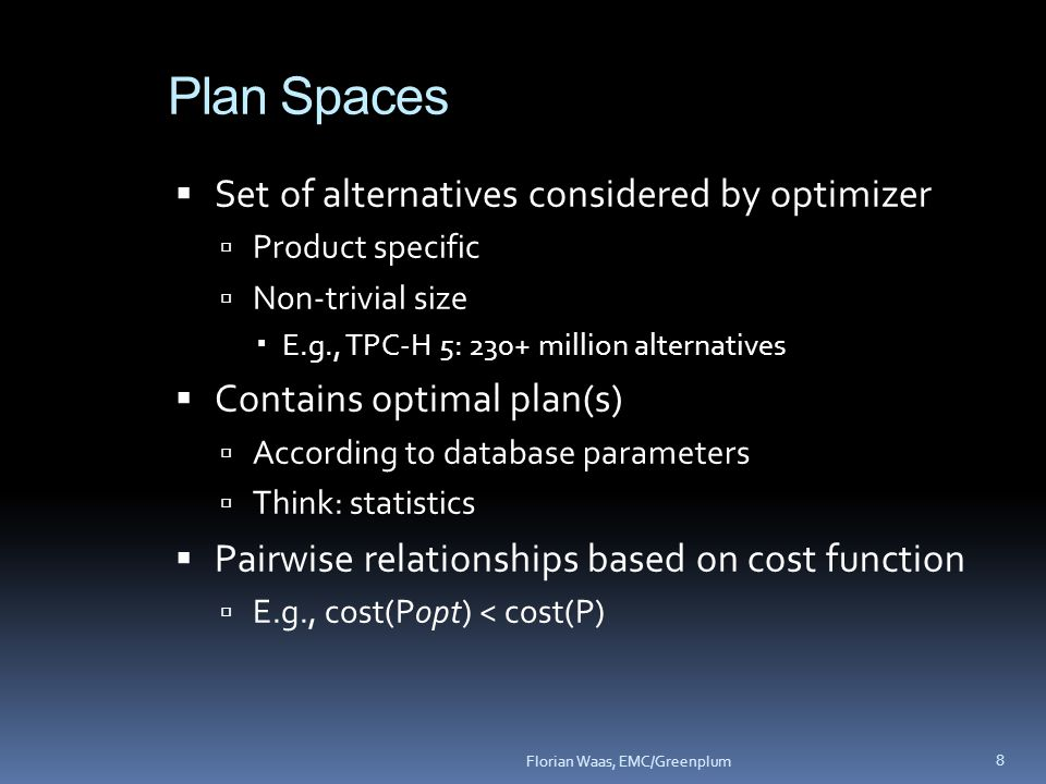 Plan Spaces  Set of alternatives considered by optimizer  Product specific  Non-trivial size  E.g., TPC-H 5: 230+ million alternatives  Contains optimal plan(s)  According to database parameters  Think: statistics  Pairwise relationships based on cost function  E.g., cost(Popt) < cost(P) 8 Florian Waas, EMC/Greenplum