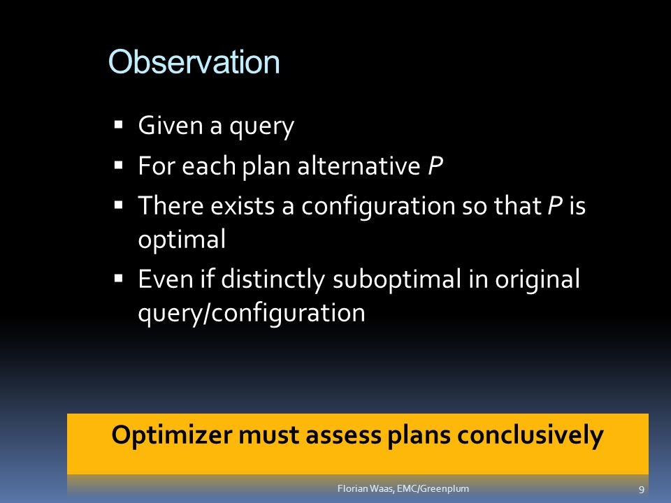 Observation  Given a query  For each plan alternative P  There exists a configuration so that P is optimal  Even if distinctly suboptimal in original query/configuration 9 Florian Waas, EMC/Greenplum