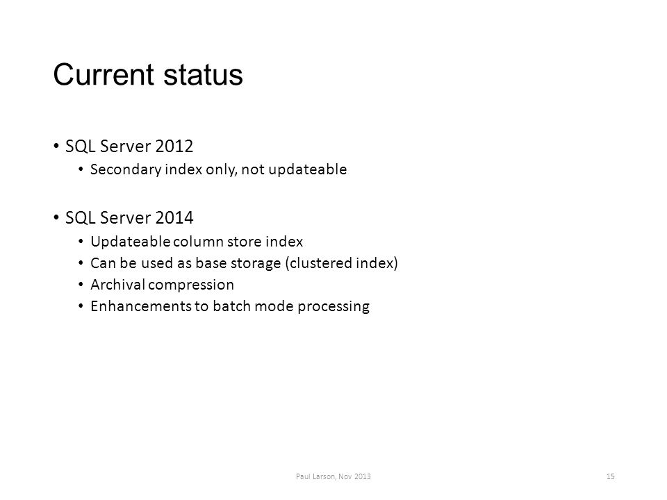 Current status SQL Server 2012 Secondary index only, not updateable SQL Server 2014 Updateable column store index Can be used as base storage (clustered index) Archival compression Enhancements to batch mode processing Paul Larson, Nov 201315