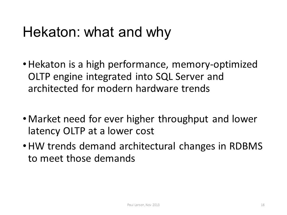 Hekaton: what and why Hekaton is a high performance, memory-optimized OLTP engine integrated into SQL Server and architected for modern hardware trends Market need for ever higher throughput and lower latency OLTP at a lower cost HW trends demand architectural changes in RDBMS to meet those demands 16Paul Larson, Nov 2013