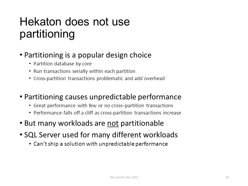 Hekaton does not use partitioning Partitioning is a popular design choice Partition database by core Run transactions serially within each partition Cross-partition transactions problematic and add overhead Partitioning causes unpredictable performance Great performance with few or no cross–partition transactions Performance falls off a cliff as cross-partition transactions increase But many workloads are not partitionable SQL Server used for many different workloads Can't ship a solution with unpredictable performance Paul Larson, Nov 201318