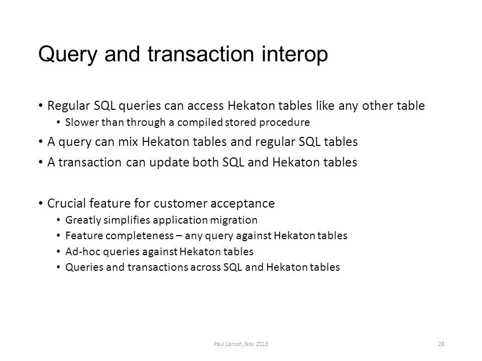 Query and transaction interop Regular SQL queries can access Hekaton tables like any other table Slower than through a compiled stored procedure A query can mix Hekaton tables and regular SQL tables A transaction can update both SQL and Hekaton tables Crucial feature for customer acceptance Greatly simplifies application migration Feature completeness – any query against Hekaton tables Ad-hoc queries against Hekaton tables Queries and transactions across SQL and Hekaton tables Paul Larson, Nov 201328