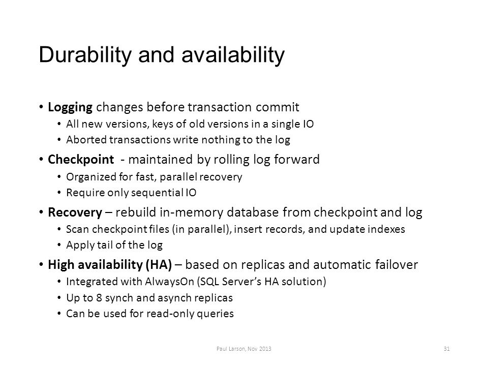 Durability and availability Logging changes before transaction commit All new versions, keys of old versions in a single IO Aborted transactions write nothing to the log Checkpoint - maintained by rolling log forward Organized for fast, parallel recovery Require only sequential IO Recovery – rebuild in-memory database from checkpoint and log Scan checkpoint files (in parallel), insert records, and update indexes Apply tail of the log High availability (HA) – based on replicas and automatic failover Integrated with AlwaysOn (SQL Server's HA solution) Up to 8 synch and asynch replicas Can be used for read-only queries Paul Larson, Nov 201331