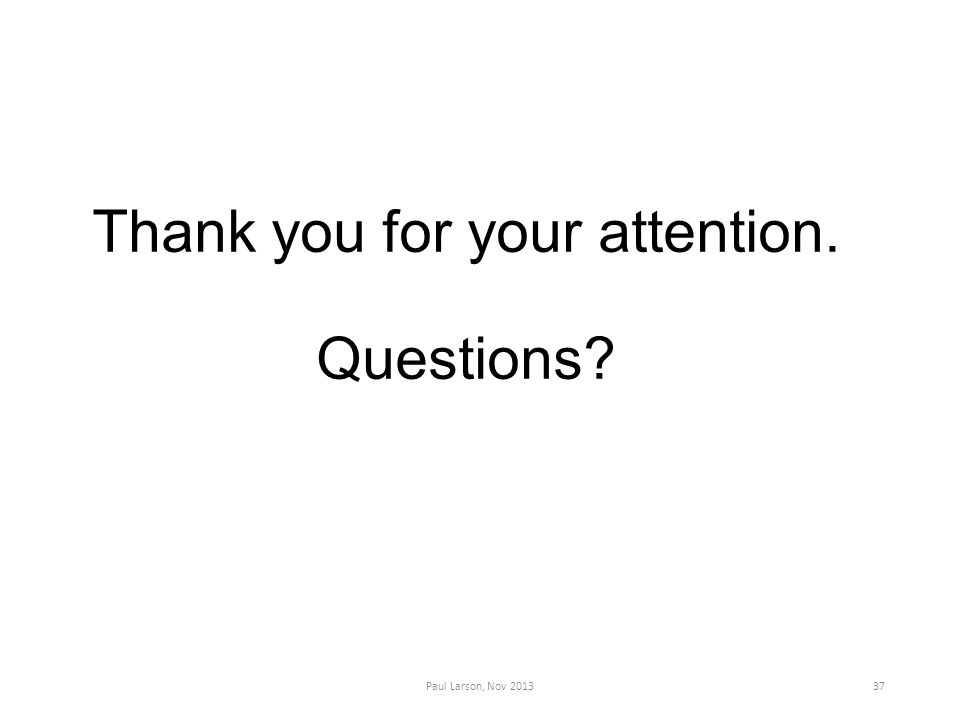Thank you for your attention. Questions Paul Larson, Nov 201337